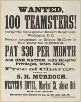 Wanted, 100 teamsters! : For service in the Quarter-master's Department, Washington, D.C. Persons accustomed to driving six-horse or mule teams will be preferred. Pay $30 per month and one ration, with hospital privileges, when sick, free of charge. / App