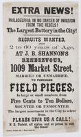 Extra news! Philadelphia in no danger of invasion from the rebels! : The largest battery in the city! Recruits wanted, from 2 to 60 years of age, at J.B. Shannon's rendezvous, 1009 Market Street, married or unmarried, to purchase field pieces, in large or