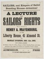 Sailors, and keepers of sailor boarding houses--attention!: A lecture on sailors' rights will be delivered by Henry A. Mayenborg, and the Liberty House, 41 Almond St. on Monday evening, Dec. 21st, 1863, at 8 o'clock, precisely. All sailors of the U.S. Navy, keepers of sailor boarding houses, and others interested in the welfare of the sailor, are respectfully invited to attend. Admission, free