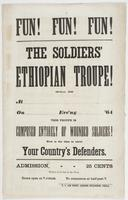 Fun! Fun! Fun! The Soldiers' Ethiopian Troupe!: Will be at [blank] on [blank] eve'ng [blank] '64 This troupe is composed entirely of wounded soldiers! Now is the time to serve your country's defenders. Admission, 25 cents Tickets to be had at the door. Doors open at 7 o'clock. To commence at half-past 7