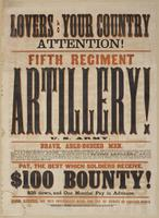 Lovers of your country attention!: Fifth Regiment Artillery! U.S. Army. Brave, able-bodied men, between the ages of 18 and 35 years, are wanted to enlist in the regular service of the United States, to serve for the term of five years, in the Fifth Regiment Artillery. This regiment comprises twelve mounted batteries of light artillery. This is the only regiment of the kind in the service, and the last chance for those who wish to join the flying artillery. All the field officers and captains are men of experience in the regular army; men who have made the study of their profession the business of their lives; so that those enlisting in this regiment may be assured of doing the duty of soldiers, under the command of soldiers; of having their wants known and cared for, and serving their country effectively. Pay, the best which soldiers receive. $100 bounty! $25 down, and one months' pay in advance. Good riders, and men conversant with the use of horses are especially desired