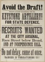 Avoid the draft!: Connect yourself immediately with the Keystone Artillery! For state defence, in response to the governor's proclamation. Recruits wanted at the city arsenal, Race Street below Broad, and at Independence Hall. Do not delay, come at once, danger is threatening us!