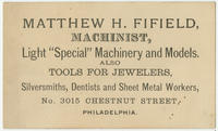 "Matthew H. Fifield, machinist, light ""special"" machinery and models. Also tools for jewelers, silversmiths, dentists and sheet metal workers, No. 3015 Chestnut Street, Philadelphia."
