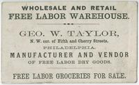 Geo. W. Taylor, n.w. cor. of Fifth and Cherry Streets, Philadelphia, manufacturer and vendor of free labor dry goods. Wholesale and retail free labor warehouse. Free labor groceries for sale.
