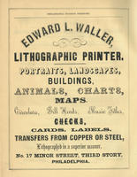 Edward L. Waller, lithographic printer. Portraits, landscapes, buildings, animals, charts, maps. Circulars, bill heads, music titles, checks, cards, labels, transfers from copper or steel, lithographed in a superior manner, no. 17 Minor Street, third stor
